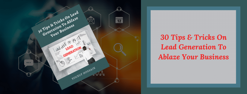 30 Tips & Tricks On Lead Generation To Ablaze Your Business